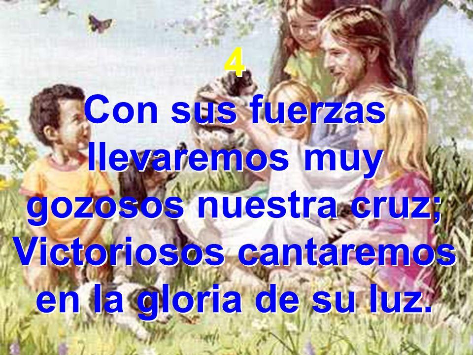 4 Con sus fuerzas llevaremos muy gozosos nuestra cruz; Victoriosos cantaremos en la gloria de su luz. 4 Con sus fuerzas llevaremos muy gozosos nuestra