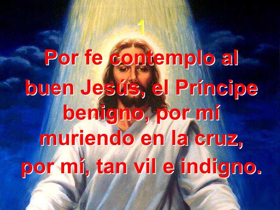 1 Por fe contemplo al buen Jesús, el Príncipe benigno, por mí muriendo en la cruz, por mí, tan vil e indigno. 1 Por fe contemplo al buen Jesús, el Prí