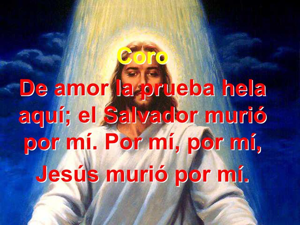 Coro De amor la prueba hela aquí; el Salvador murió por mí. Por mí, por mí, Jesús murió por mí. Coro De amor la prueba hela aquí; el Salvador murió po