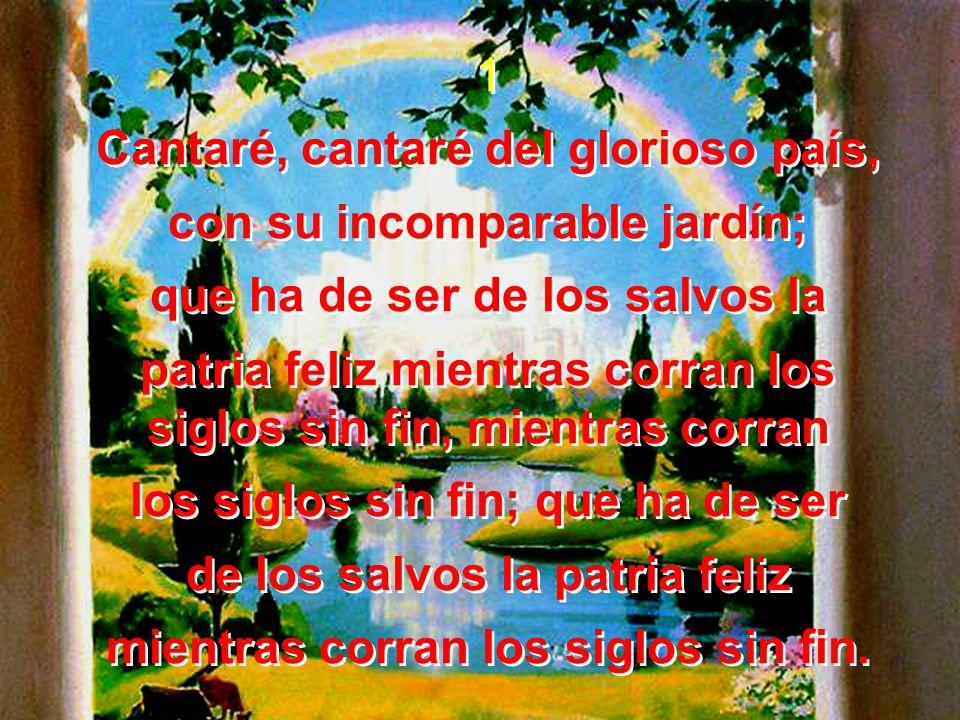 1 Cantaré, cantaré del glorioso país, con su incomparable jardín; que ha de ser de los salvos la patria feliz mientras corran los siglos sin fin, mien