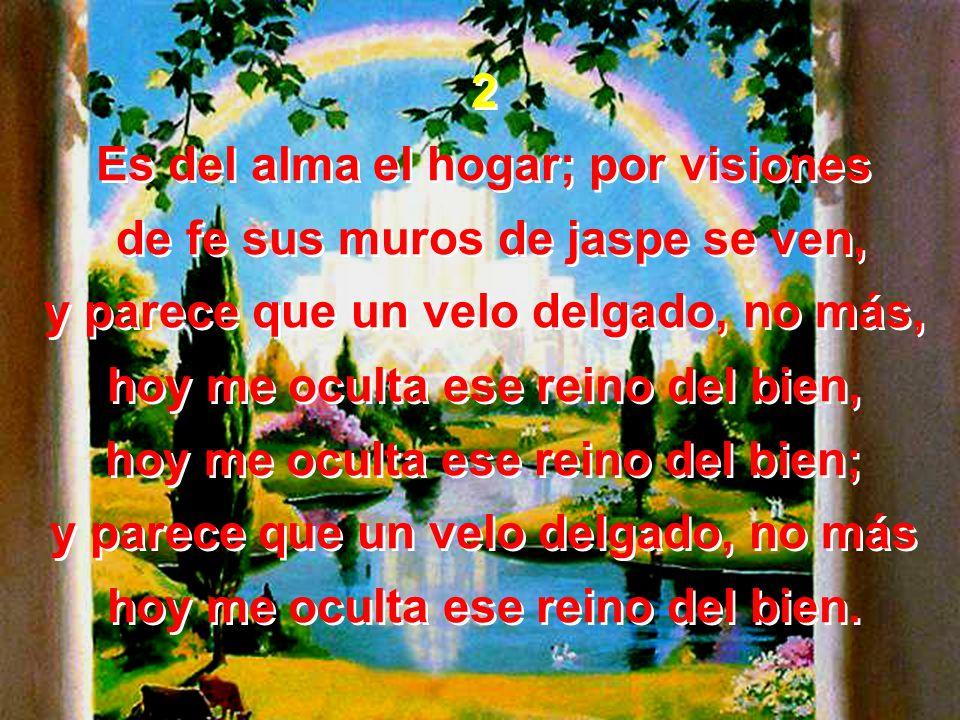2 Es del alma el hogar; por visiones de fe sus muros de jaspe se ven, y parece que un velo delgado, no más, hoy me oculta ese reino del bien, hoy me o