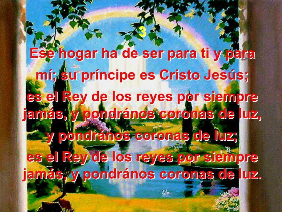 3 Ese hogar ha de ser para ti y para mí; su príncipe es Cristo Jesús; es el Rey de los reyes por siempre jamás, y pondrános coronas de luz, y pondráno