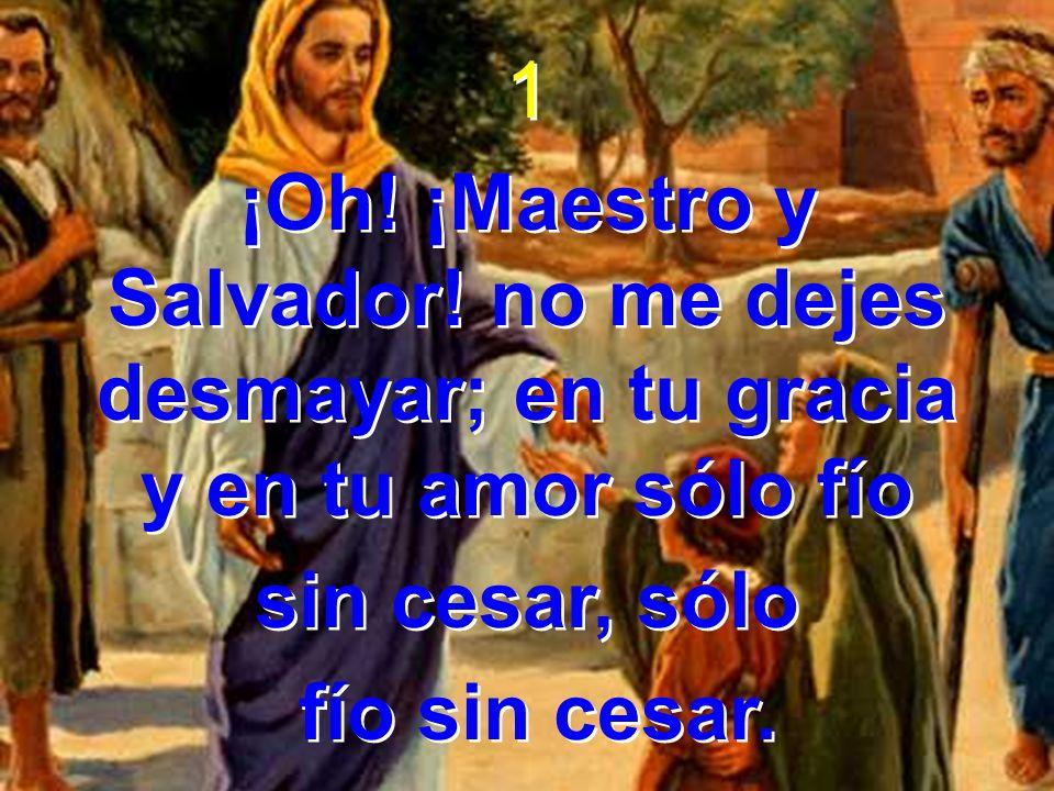 1 ¡Oh! ¡Maestro y Salvador! no me dejes desmayar; en tu gracia y en tu amor sólo fío sin cesar, sólo fío sin cesar. 1 ¡Oh! ¡Maestro y Salvador! no me