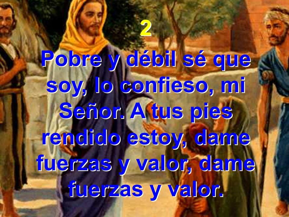 2 Pobre y débil sé que soy, lo confieso, mi Señor. A tus pies rendido estoy, dame fuerzas y valor, dame fuerzas y valor. 2 Pobre y débil sé que soy, l