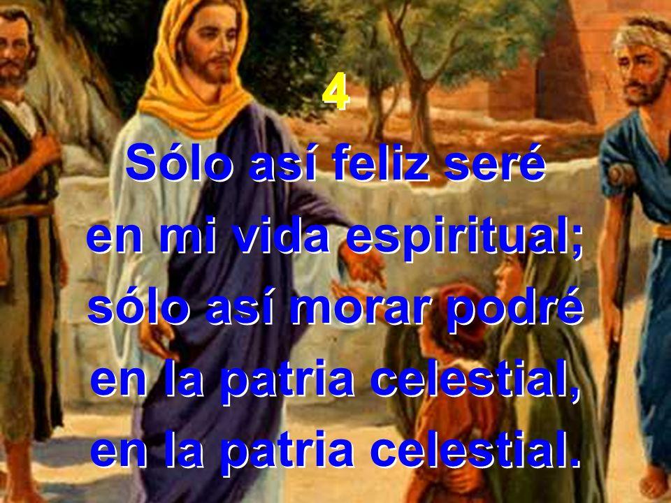 4 Sólo así feliz seré en mi vida espiritual; sólo así morar podré en la patria celestial, en la patria celestial. 4 Sólo así feliz seré en mi vida esp