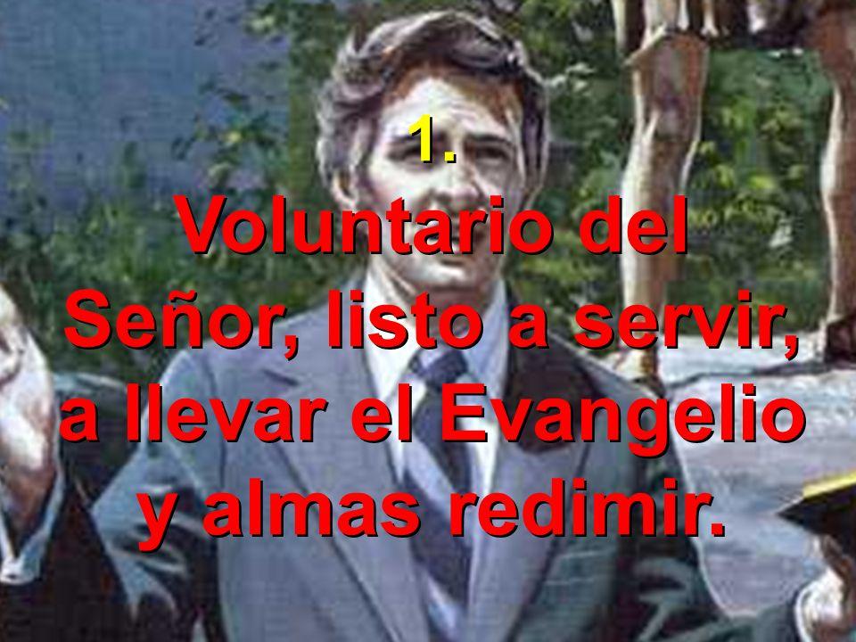 1. Voluntario del Señor, listo a servir, a llevar el Evangelio y almas redimir. 1. Voluntario del Señor, listo a servir, a llevar el Evangelio y almas