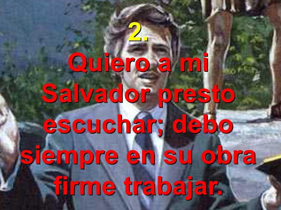 2.Quiero a mi Salvador presto escuchar; debo siempre en su obra firme trabajar.