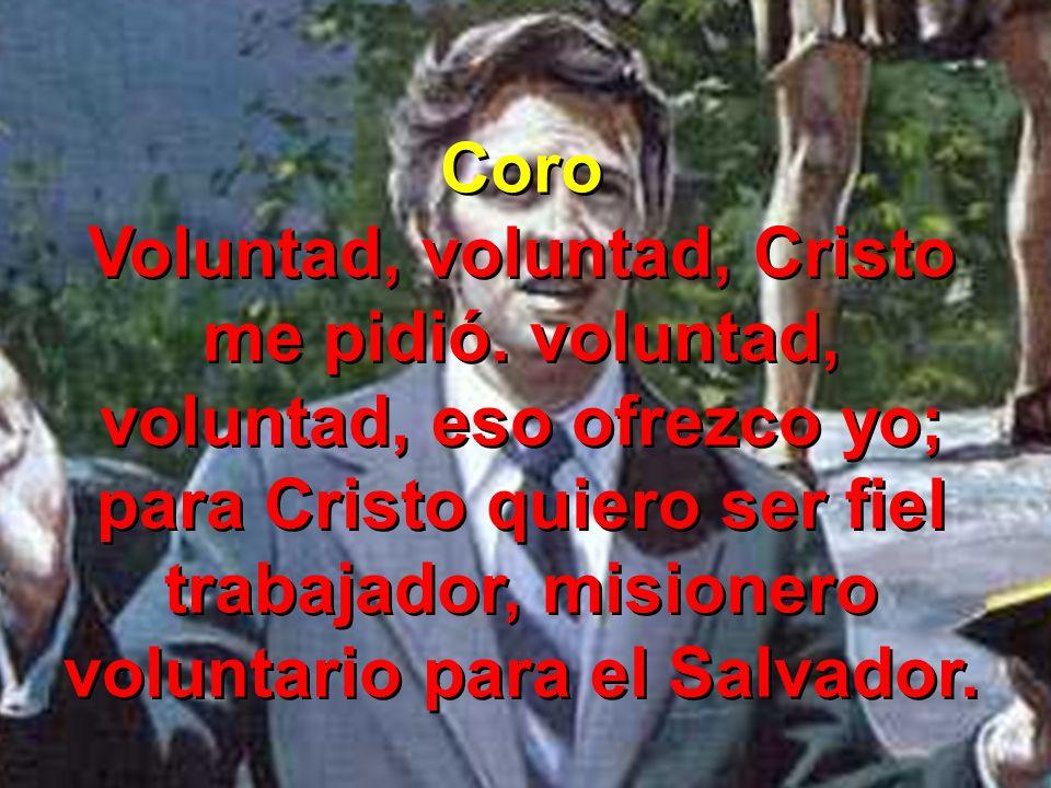 Coro Voluntad, voluntad, Cristo me pidió. voluntad, voluntad, eso ofrezco yo; para Cristo quiero ser fiel trabajador, misionero voluntario para el Sal