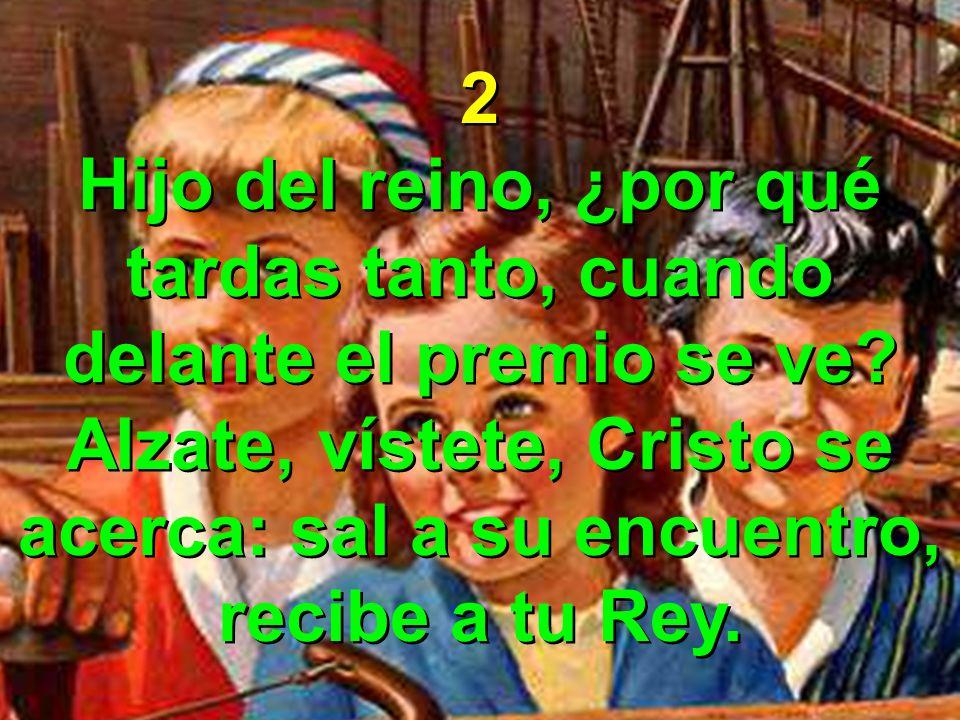 2 Hijo del reino, ¿por qué tardas tanto, cuando delante el premio se ve? Alzate, vístete, Cristo se acerca: sal a su encuentro, recibe a tu Rey. 2 Hij
