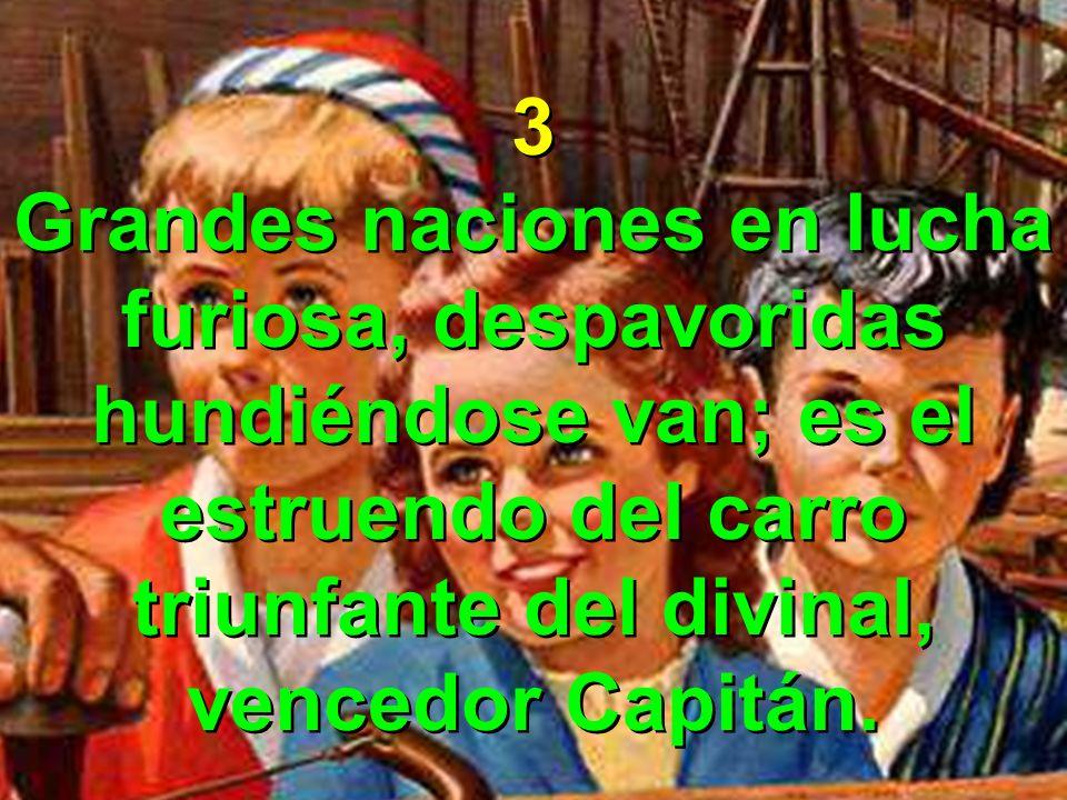 3 Grandes naciones en lucha furiosa, despavoridas hundiéndose van; es el estruendo del carro triunfante del divinal, vencedor Capitán. 3 Grandes nacio
