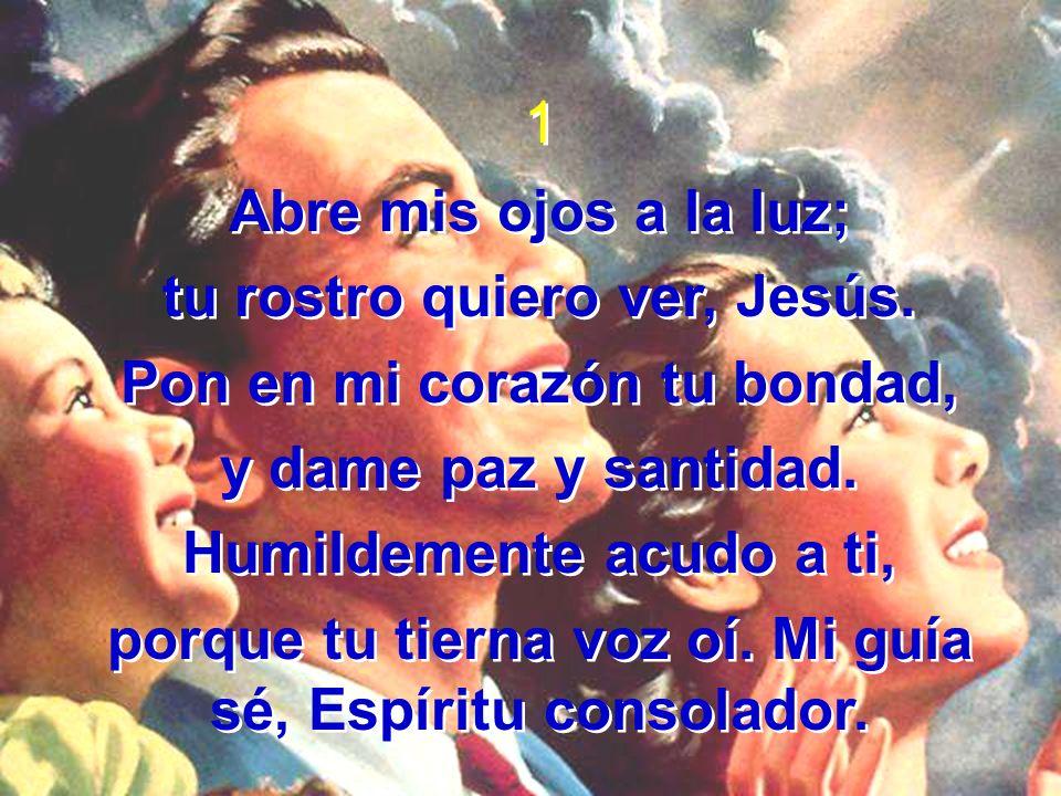 1 Abre mis ojos a la luz; tu rostro quiero ver, Jesús. Pon en mi corazón tu bondad, y dame paz y santidad. Humildemente acudo a ti, porque tu tierna v
