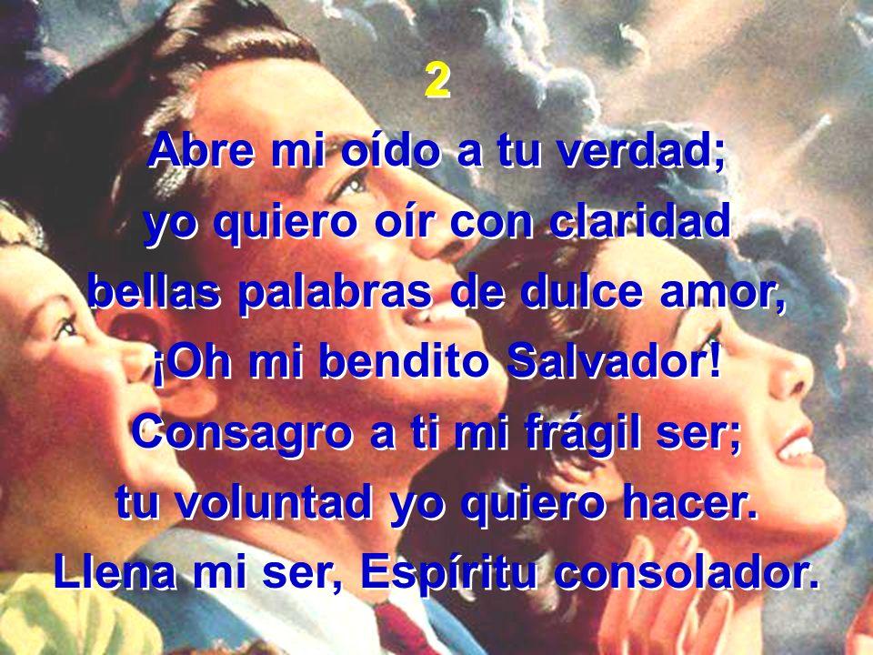 2 Abre mi oído a tu verdad; yo quiero oír con claridad bellas palabras de dulce amor, ¡Oh mi bendito Salvador! Consagro a ti mi frágil ser; tu volunta