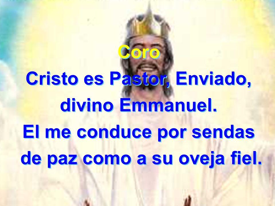 Coro Cristo es Pastor, Enviado, divino Emmanuel. El me conduce por sendas de paz como a su oveja fiel. Coro Cristo es Pastor, Enviado, divino Emmanuel