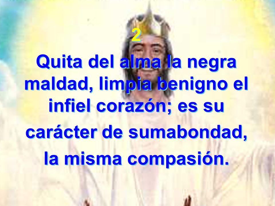 2 Quita del alma la negra maldad, limpia benigno el infiel corazón; es su carácter de sumabondad, la misma compasión. 2 Quita del alma la negra maldad