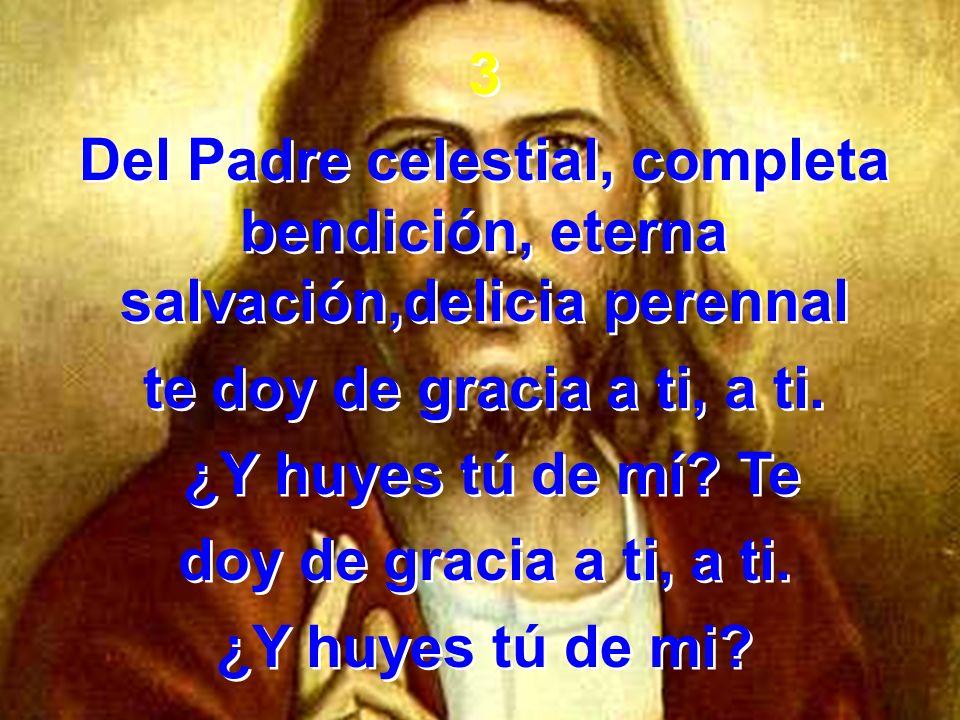 3 Del Padre celestial, completa bendición, eterna salvación,delicia perennal te doy de gracia a ti, a ti. ¿Y huyes tú de mí? Te doy de gracia a ti, a