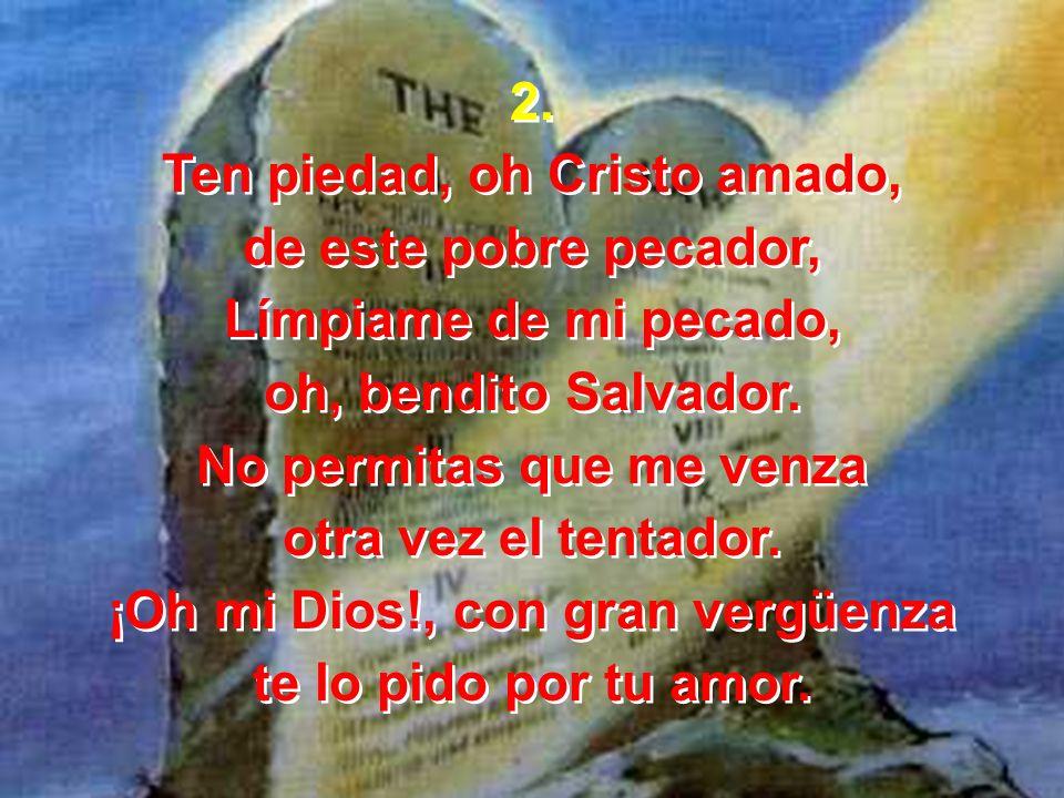 2. Ten piedad, oh Cristo amado, de este pobre pecador, Límpiame de mi pecado, oh, bendito Salvador. No permitas que me venza otra vez el tentador. ¡Oh