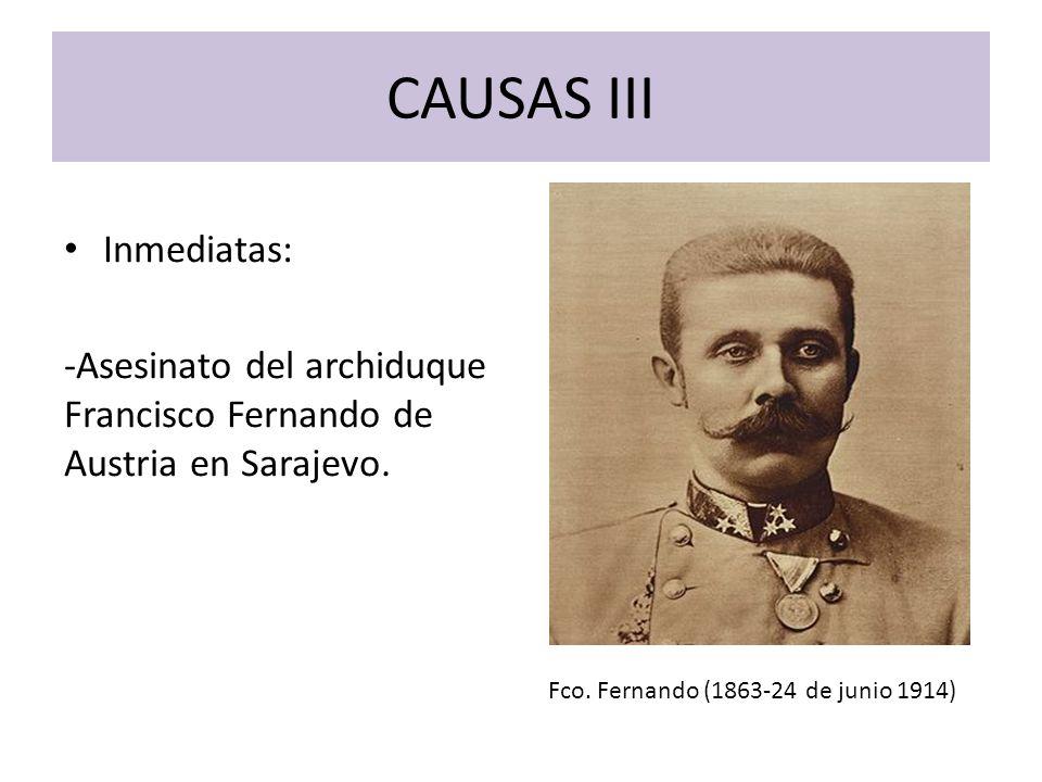 CAUSAS III Inmediatas: -Asesinato del archiduque Francisco Fernando de Austria en Sarajevo. Fco. Fernando (1863-24 de junio 1914)