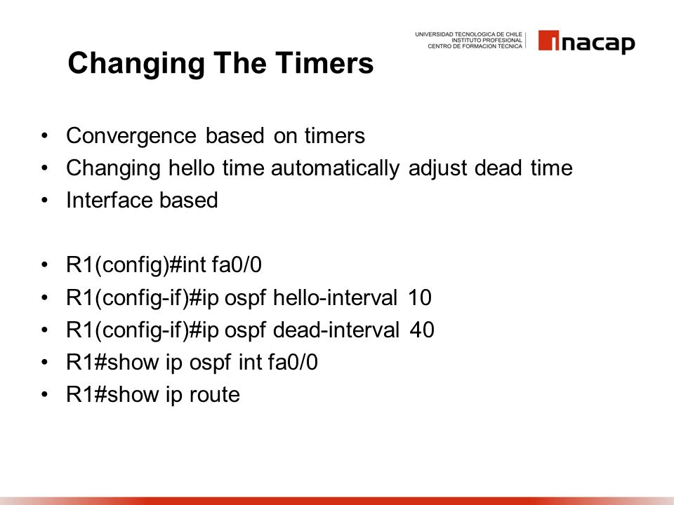 Changing The Timers Convergence based on timers Changing hello time automatically adjust dead time Interface based R1(config)#int fa0/0 R1(config-if)#