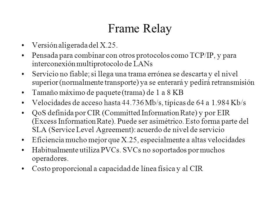 Frame Relay Versión aligerada del X.25. Pensada para combinar con otros protocolos como TCP/IP, y para interconexión multiprotocolo de LANs Servicio n