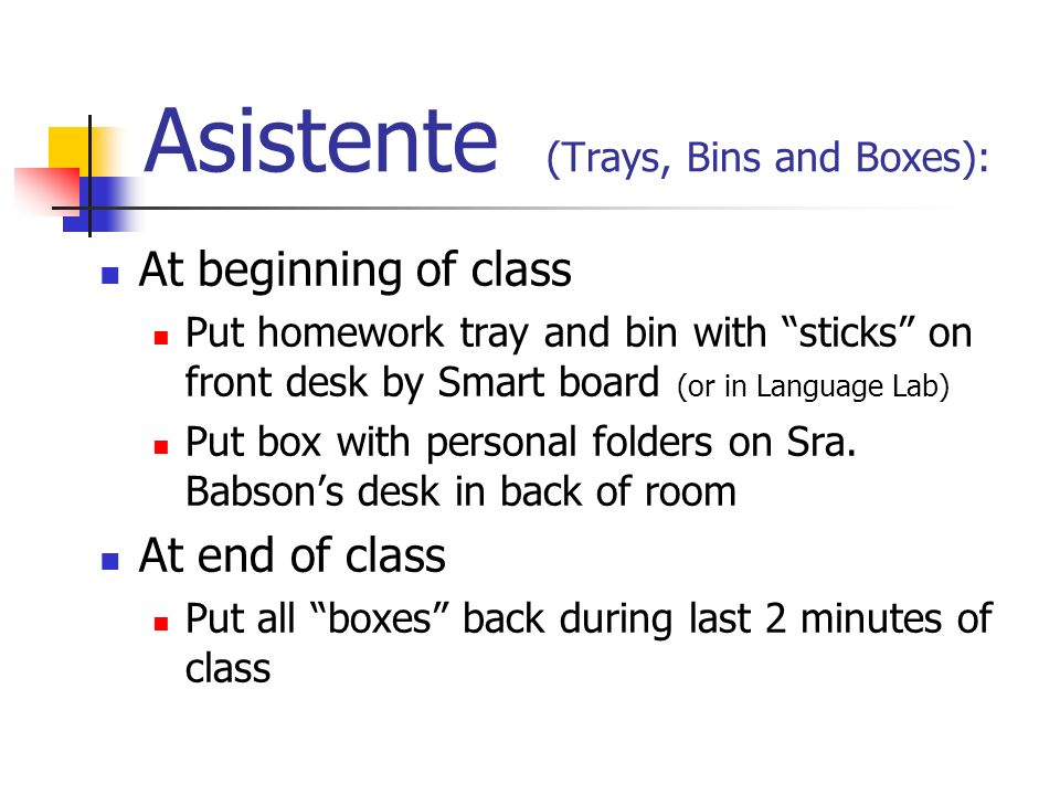 Asistente (Trays, Bins and Boxes): At beginning of class Put homework tray and bin with sticks on front desk by Smart board (or in Language Lab) Put box with personal folders on Sra.