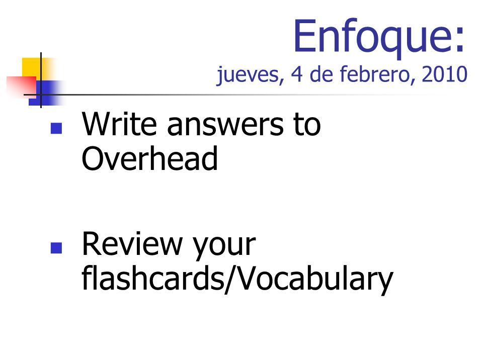 Enfoque: jueves, 4 de febrero, 2010 Write answers to Overhead Review your flashcards/Vocabulary