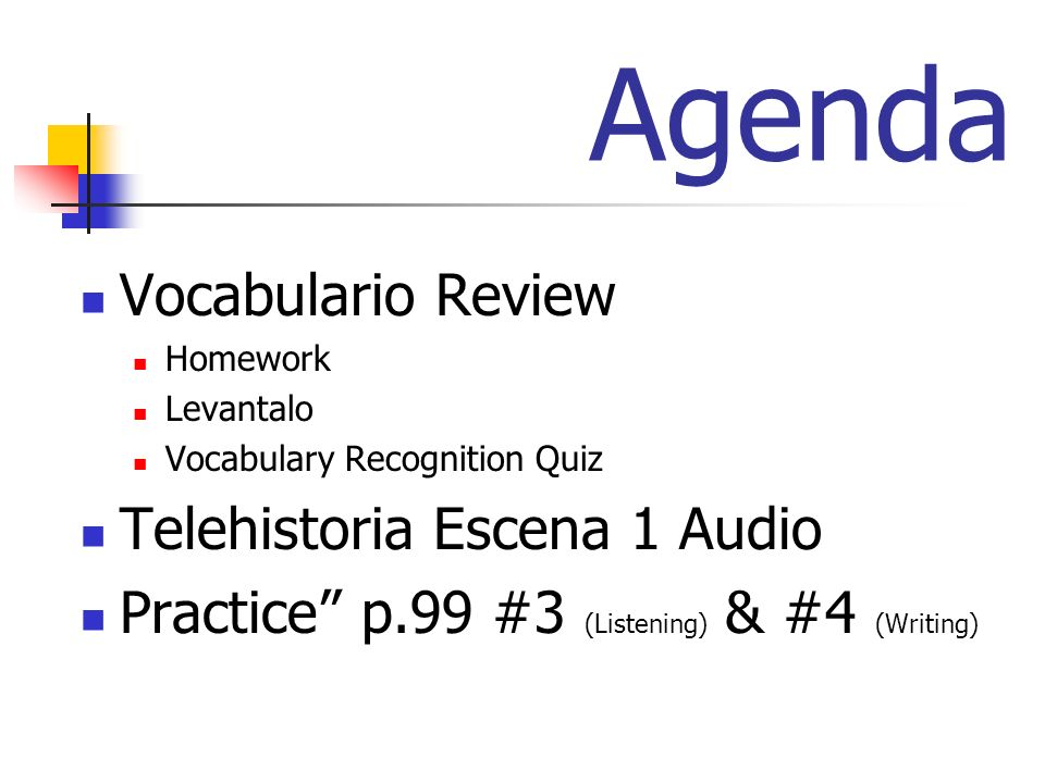 Agenda Vocabulario Review Homework Levantalo Vocabulary Recognition Quiz Telehistoria Escena 1 Audio Practice p.99 #3 (Listening) & #4 (Writing)
