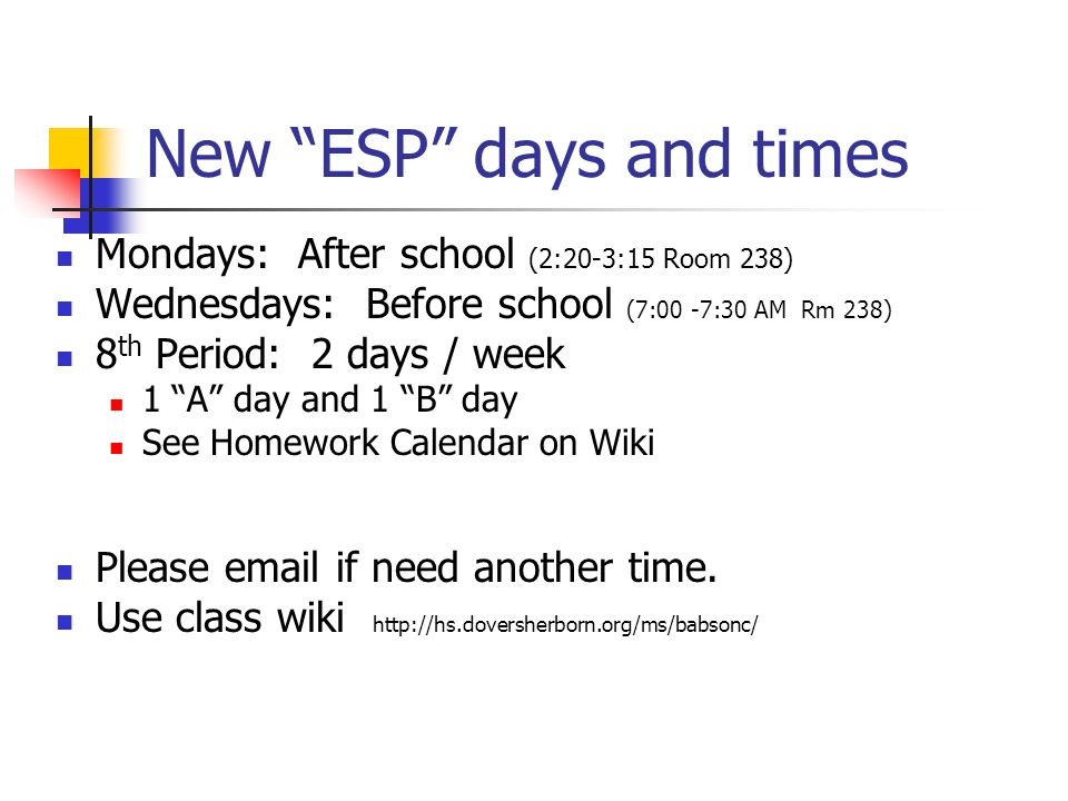 New ESP days and times Mondays: After school (2:20-3:15 Room 238) Wednesdays: Before school (7:00 -7:30 AM Rm 238) 8 th Period: 2 days / week 1 A day and 1 B day See Homework Calendar on Wiki Please email if need another time.