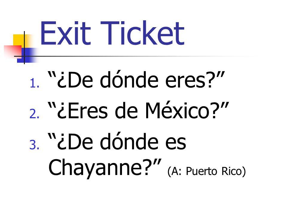 Exit Ticket 1. ¿De dónde eres 2. ¿Eres de México 3. ¿De dónde es Chayanne (A: Puerto Rico)