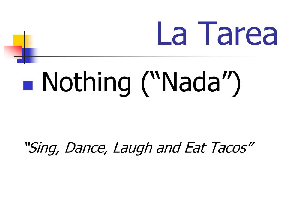 La Tarea Nothing (Nada) Sing, Dance, Laugh and Eat Tacos