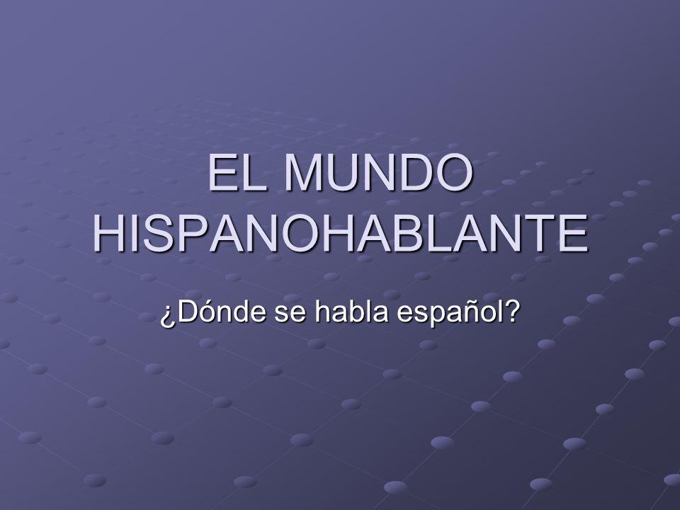 EL MUNDO HISPANOHABLANTE ¿Dónde se habla español?