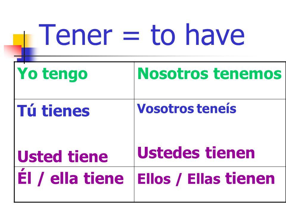 Tener = to have Yo tengoNosotros tenemos Tú tienes Usted tiene Vosotros teneís Ustedes tienen Él / ella tiene Ellos / Ellas tienen