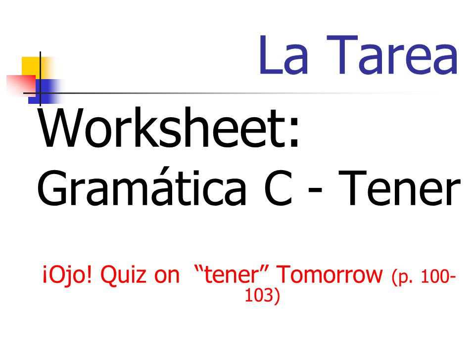 La Tarea Worksheet: Gramática C - Tener ¡Ojo! Quiz on tener Tomorrow (p. 100- 103)