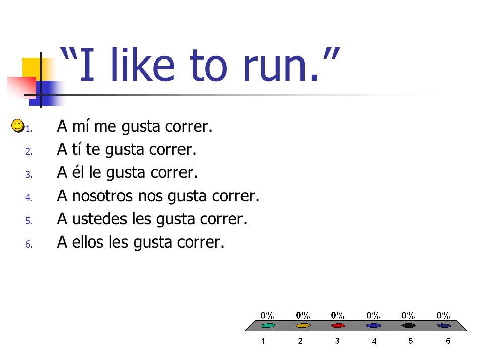 I like to run. 1. A mí me gusta correr. 2. A tí te gusta correr. 3. A él le gusta correr. 4. A nosotros nos gusta correr. 5. A ustedes les gusta corre