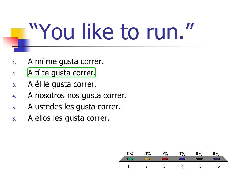 You like to run. 1. A mí me gusta correr. 2. A tí te gusta correr. 3. A él le gusta correr. 4. A nosotros nos gusta correr. 5. A ustedes les gusta cor