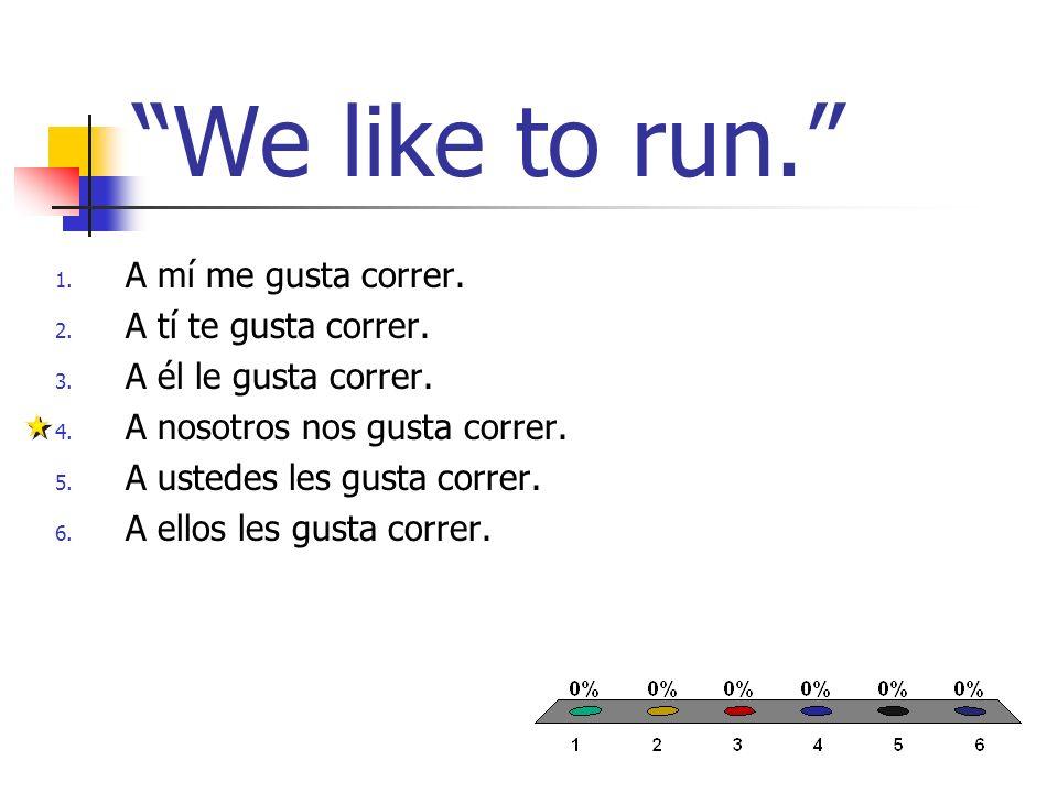 We like to run. 1. A mí me gusta correr. 2. A tí te gusta correr. 3. A él le gusta correr. 4. A nosotros nos gusta correr. 5. A ustedes les gusta corr
