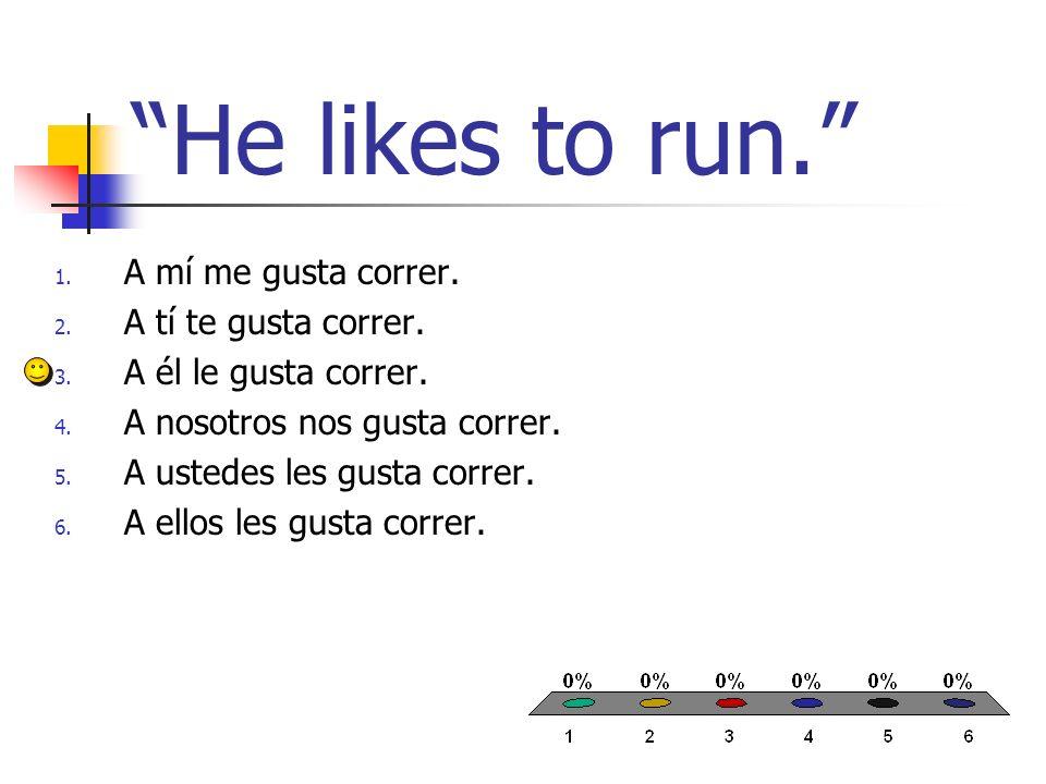 He likes to run. 1. A mí me gusta correr. 2. A tí te gusta correr. 3. A él le gusta correr. 4. A nosotros nos gusta correr. 5. A ustedes les gusta cor