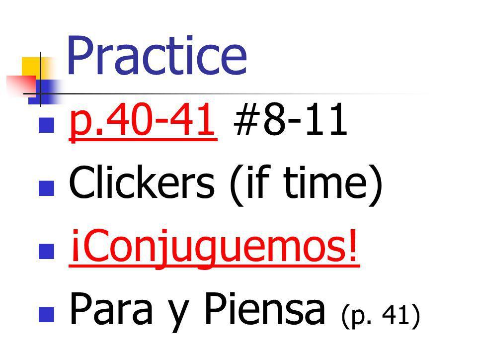 Practice p.40-41 #8-11 p.40-41 Clickers (if time) ¡Conjuguemos! Para y Piensa (p. 41)