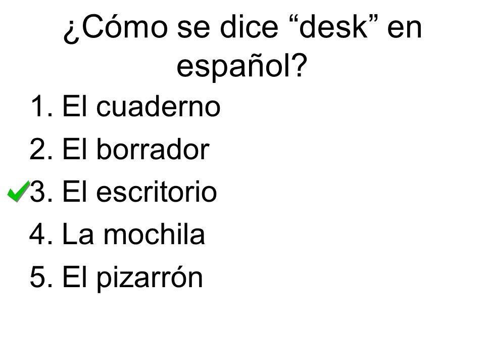 ¿Cómo se dice desk en español? 1.El cuaderno 2.El borrador 3.El escritorio 4.La mochila 5.El pizarrón