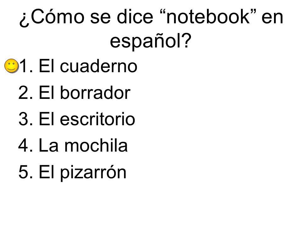 ¿Cómo se dice notebook en español? 1.El cuaderno 2.El borrador 3.El escritorio 4.La mochila 5.El pizarrón