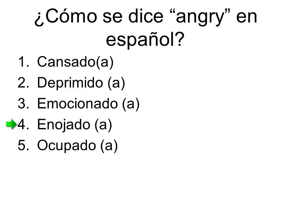 ¿Cómo se dice angry en español? 1.Cansado(a) 2.Deprimido (a) 3.Emocionado (a) 4.Enojado (a) 5.Ocupado (a)