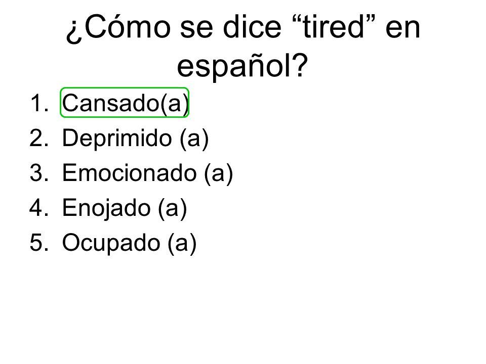 ¿Cómo se dice tired en español? 1.Cansado(a) 2.Deprimido (a) 3.Emocionado (a) 4.Enojado (a) 5.Ocupado (a)