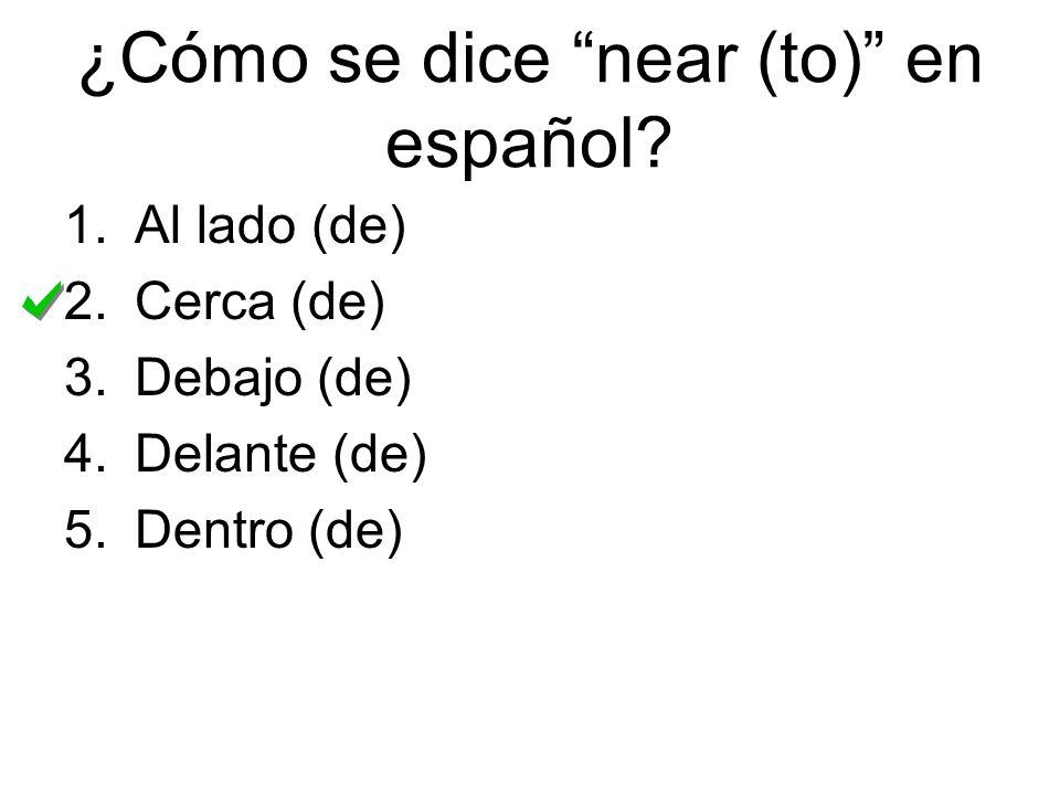 ¿Cómo se dice near (to) en español? 1.Al lado (de) 2.Cerca (de) 3.Debajo (de) 4.Delante (de) 5.Dentro (de)