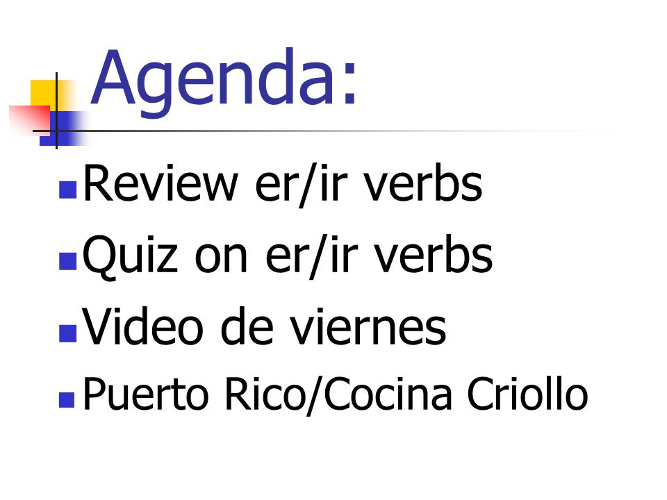 Agenda: Review er/ir verbs Quiz on er/ir verbs Video de viernes Puerto Rico/Cocina Criollo