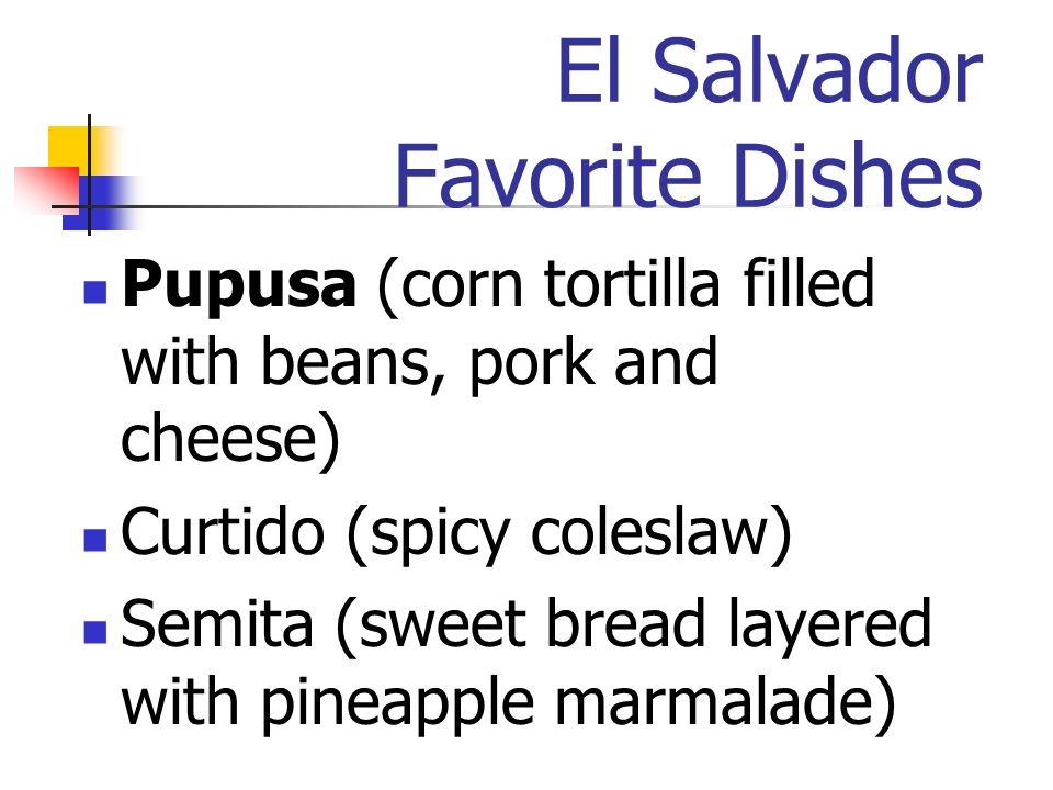 El Salvador Favorite Dishes Pupusa (corn tortilla filled with beans, pork and cheese) Curtido (spicy coleslaw) Semita (sweet bread layered with pineapple marmalade)