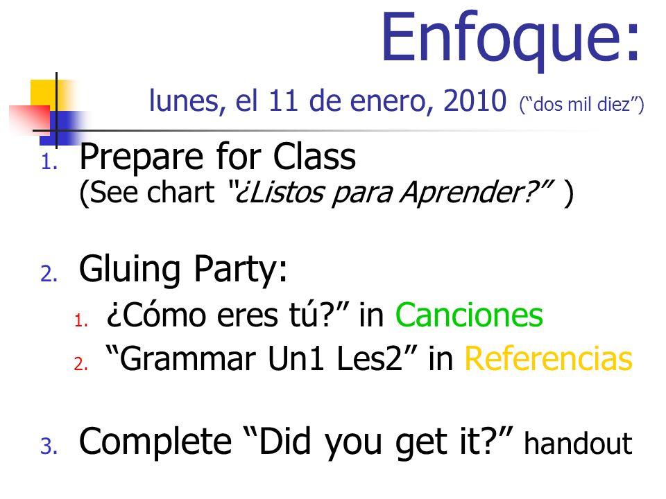 Enfoque: lunes, el 11 de enero, 2010 (dos mil diez) 1. Prepare for Class (See chart ¿Listos para Aprender? ) 2. Gluing Party: 1. ¿Cómo eres tú? in Can