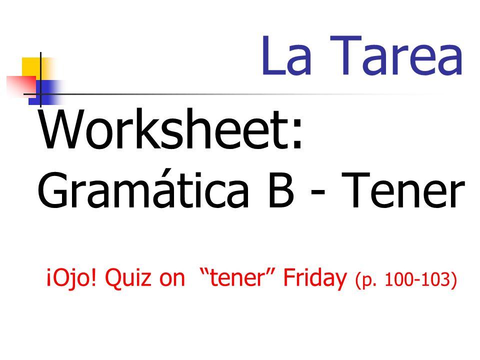 La Tarea Worksheet: Gramática B - Tener ¡Ojo! Quiz on tener Friday (p. 100-103)