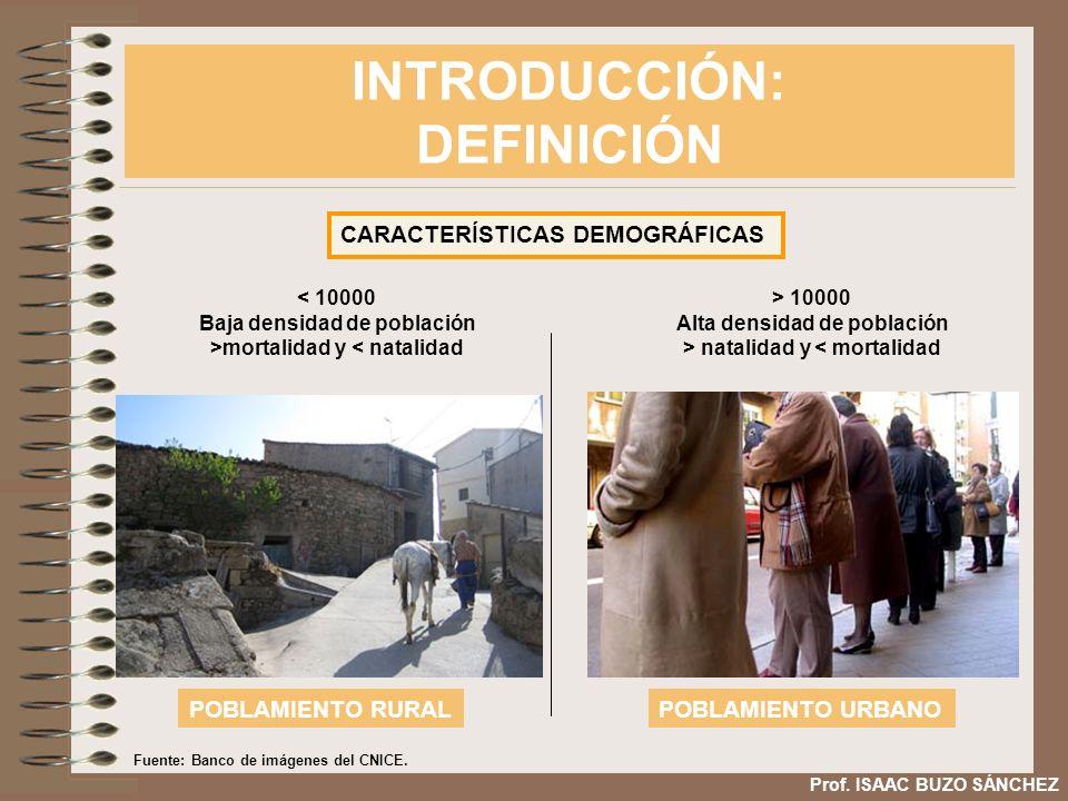 INTRODUCCIÓN: DEFINICIÓN Prof. ISAAC BUZO SÁNCHEZ CARACTERÍSTICAS DEMOGRÁFICAS < 10000 Baja densidad de población >mortalidad y < natalidad > 10000 Al