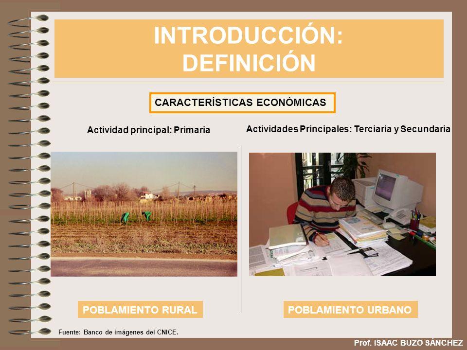 INTRODUCCIÓN: DEFINICIÓN Prof. ISAAC BUZO SÁNCHEZ CARACTERÍSTICAS ECONÓMICAS Actividad principal: Primaria POBLAMIENTO RURALPOBLAMIENTO URBANO Activid