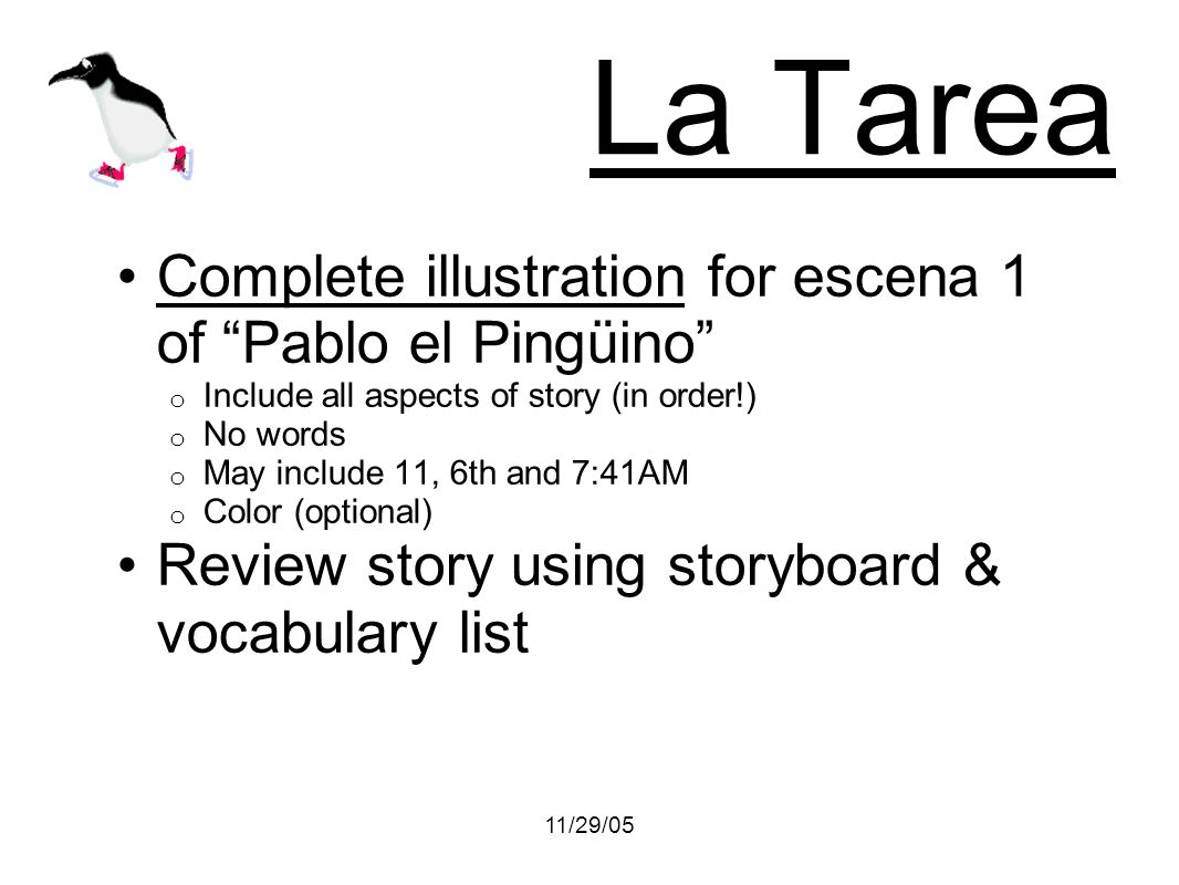 11/29/05 La Tarea Complete illustration for escena 1 of Pablo el Pingüino o Include all aspects of story (in order!) o No words o May include 11, 6th and 7:41AM o Color (optional) Review story using storyboard & vocabulary list