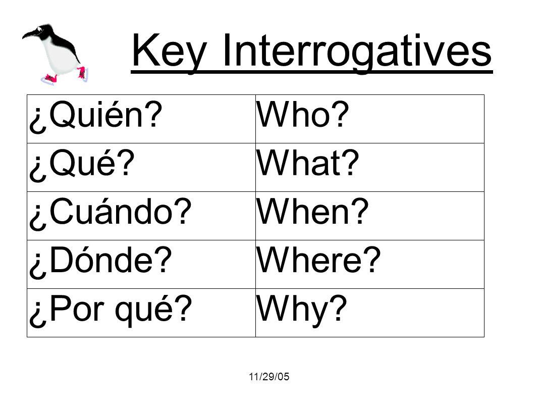11/29/05 Key Interrogatives ¿Quién?Who? ¿Qué?What? ¿Cuándo?When? ¿Dónde?Where? ¿Por qué?Why?